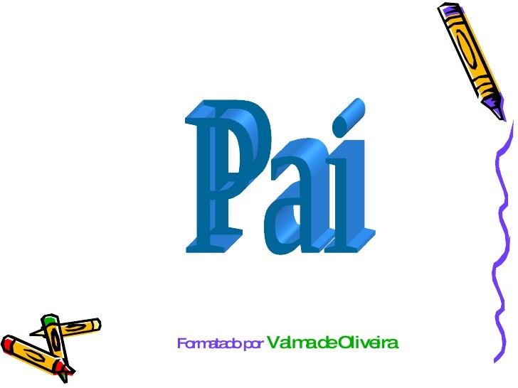 Pai Formatado por   Valma de Oliveira