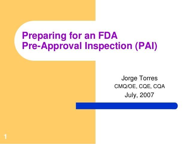 1Preparing for an FDAPre-Approval Inspection (PAI)Jorge TorresCMQ/OE, CQE, CQAJuly, 2007