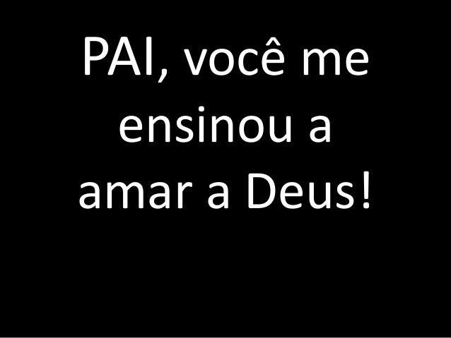 Pai PAI, você me ensinou a amar a Deus!