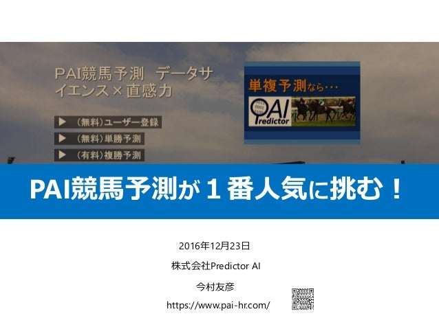 https://www.pai-hr.com/ 2016年12月23日 株式会社Predictor AI 今村友彦 PAI競馬予測が1番人気に挑む!