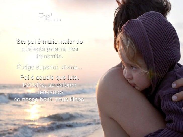 Pai... Ser pai é muito maior do que esta palavra nos transmite. É algo superior, divino... Pai é aquele que luta, trabalha...