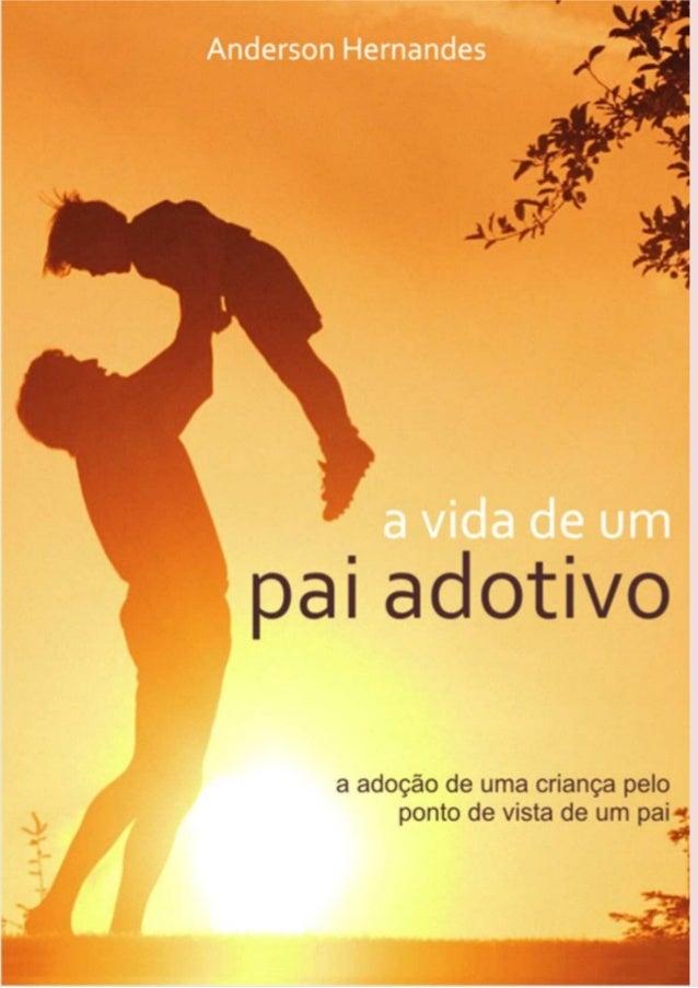 Anderson Hernandes Batista A VIDA DE UM pai adotivo A adoção de uma criança pelo ponto de vista de um pai 1ª Edição