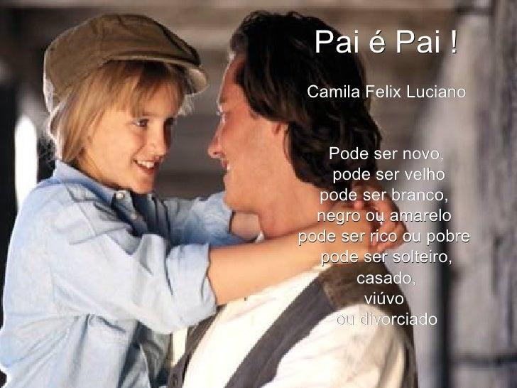 Pai é Pai ! Camila Felix Luciano Pode ser novo, pode ser velho pode ser branco,  negro ou amarelo  pode ser rico ou pobre ...