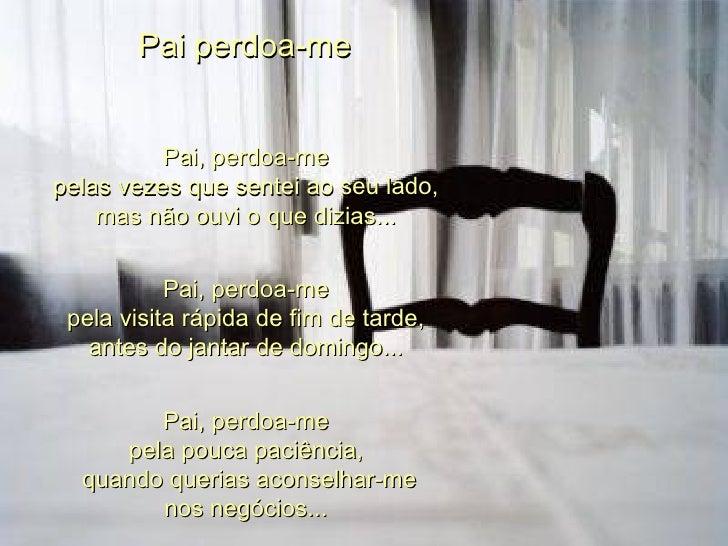 Pai perdoa-me  Pai, perdoa-me  pelas vezes que sentei ao seu lado,  mas não ouvi o que dizias...  Pai, perdoa-me  pela vis...