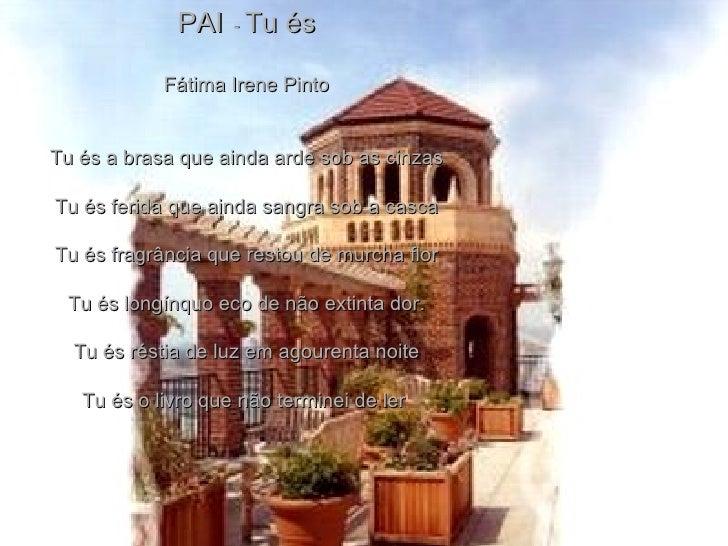PAI   -  Tu és Fátima Irene Pinto Tu és a brasa que ainda arde sob as cinzas Tu és ferida que ainda sangra sob a casca Tu ...