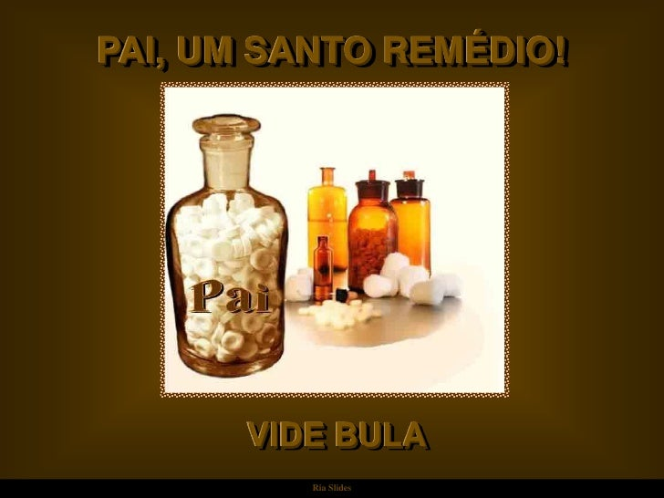 PAI, UM SANTO REMÉDIO!            VIDE BULA           Ria Slides
