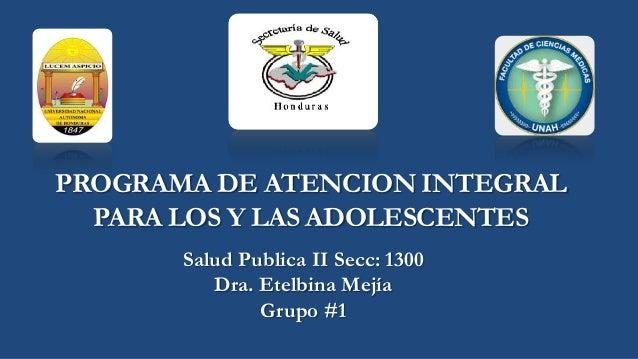PROGRAMA DE ATENCION INTEGRALPARA LOS Y LAS ADOLESCENTESSalud Publica II Secc: 1300Dra. Etelbina MejíaGrupo #1