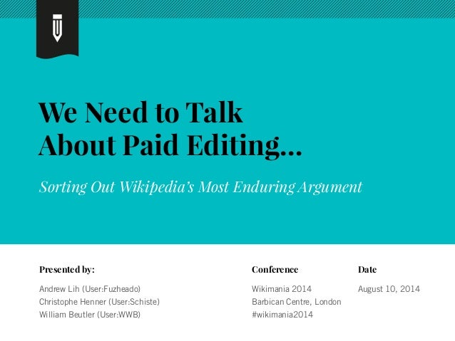 We Need to Talk  About Paid Editing…  Sorting Out Wikipedia's Most Enduring Argument  Presented by:  Andrew Lih (User:Fuzh...