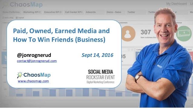 Paid, Owned, Earned Media and How To Win Friends (Business) @jonrognerud www.chaosmap.com contact@jonrognerud.com Sept 14,...