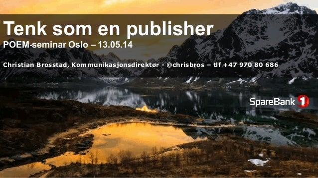 Tenk som en publisher POEM-seminar Oslo – 13.05.14 Christian Brosstad, Kommunikasjonsdirektør - @chrisbros – tlf +47 970 8...