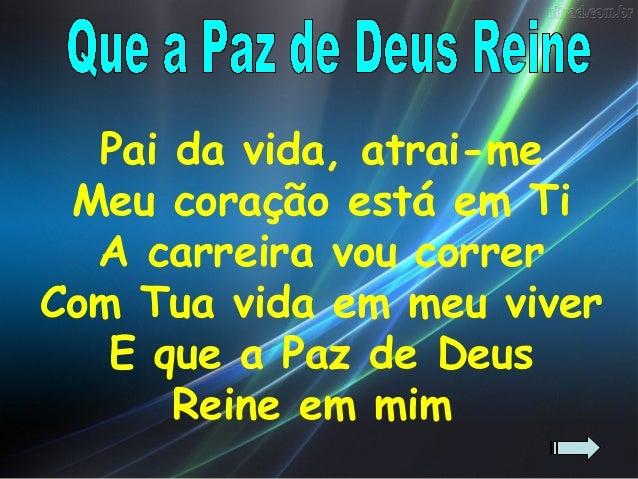 Pai da vida, atrai-me Meu coração está em Ti  A carreira vou correrCom Tua vida em meu viver   E que a Paz de Deus      Re...