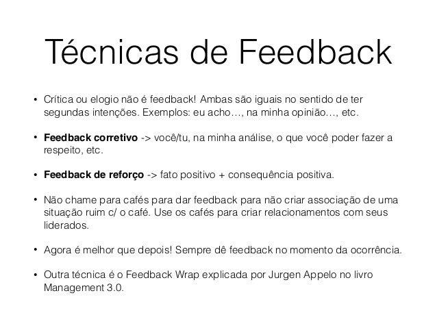 Técnicas de Feedback • Crítica ou elogio não é feedback! Ambas são iguais no sentido de ter segundas intenções. Exemplos: ...