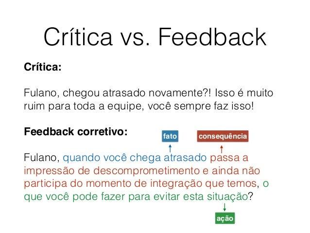 Crítica vs. Feedback Crítica: Fulano, chegou atrasado novamente?! Isso é muito ruim para toda a equipe, você sempre faz is...