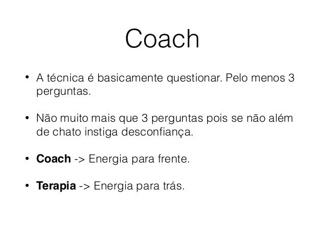 Coach • A técnica é basicamente questionar. Pelo menos 3 perguntas. • Não muito mais que 3 perguntas pois se não além de c...