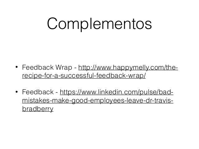 Complementos • Feedback Wrap - http://www.happymelly.com/the- recipe-for-a-successful-feedback-wrap/ • Feedback - https://...