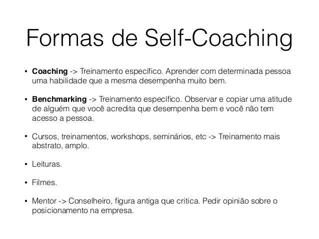Formas de Self-Coaching • Coaching -> Treinamento específico. Aprender com determinada pessoa uma habilidade que a mesma de...