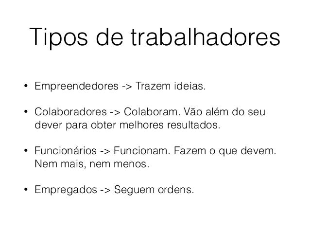 Tipos de trabalhadores • Empreendedores -> Trazem ideias. • Colaboradores -> Colaboram. Vão além do seu dever para obter m...