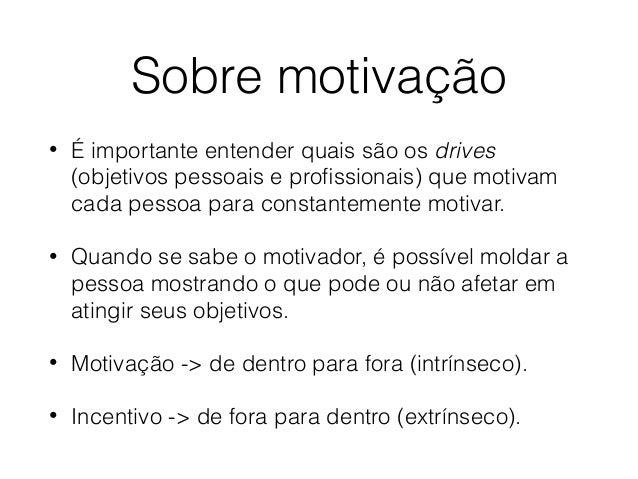 Sobre motivação • É importante entender quais são os drives (objetivos pessoais e profissionais) que motivam cada pessoa pa...