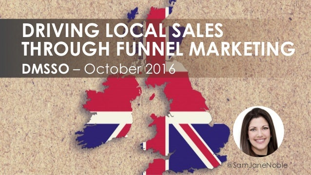 @SamJaneNoble DMSSO – October 2016 DRIVING LOCAL SALES THROUGH FUNNEL MARKETING