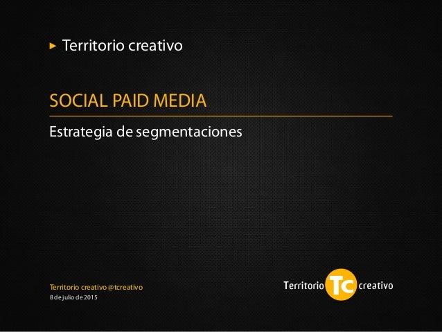 Territorio creativo @tcreativo 8 de julio de 2015 Estrategia de segmentaciones SOCIAL PAID MEDIA Territorio creativo