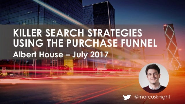@marcusknight Albert House – July 2017 KILLER SEARCH STRATEGIES USING THE PURCHASE FUNNEL