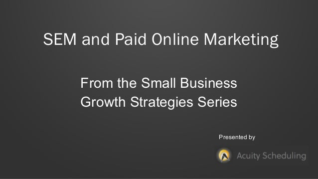 SEM and Paid Online Marketing From the Small Business Growth Strategies Series Presented by
