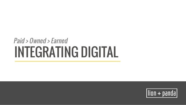 Paid > Owned > Earned  INTEGRATING DIGITAL