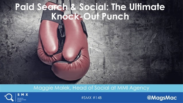 #SMX #14B @MagsMac Maggie Malek, Head of Social at MMI Agency Paid Search & Social: The Ultimate Knock-Out Punch