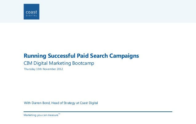 Running Successful Paid Search CampaignsCIM Digital Marketing BootcampThursday 15th November 2012With Darren Bond, Head of...