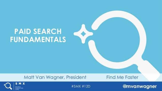 #SMX #12D @mvanwagner Matt Van Wagner, President Find Me Faster PAID SEARCH FUNDAMENTALS