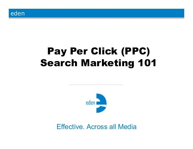 eden Effective. Across all Media Pay Per Click (PPC) Search Marketing 101