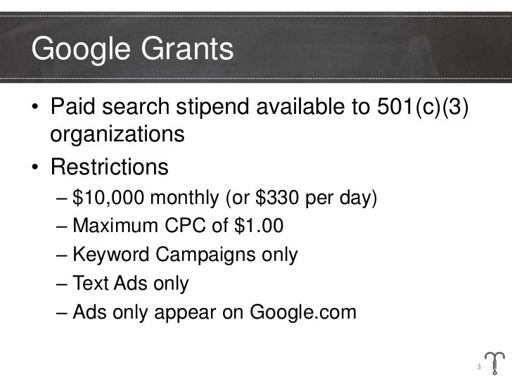 Google Grants• Paid search stipend available to 501(c)(3)  organizations• Restrictions  – $10,000 monthly (or $330 per day...