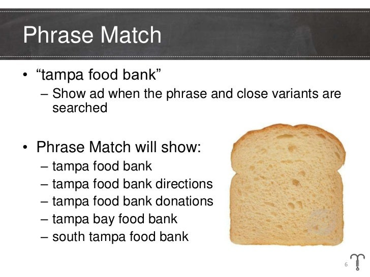 """Phrase Match• """"tampa food bank""""  – Show ad when the phrase and close variants are    searched• Phrase Match will show:  – ..."""