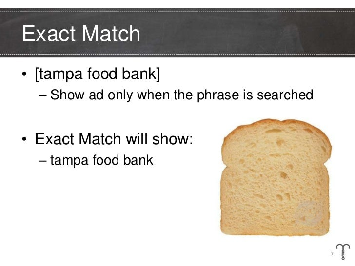 Exact Match• [tampa food bank]  – Show ad only when the phrase is searched• Exact Match will show:  – tampa food bank     ...