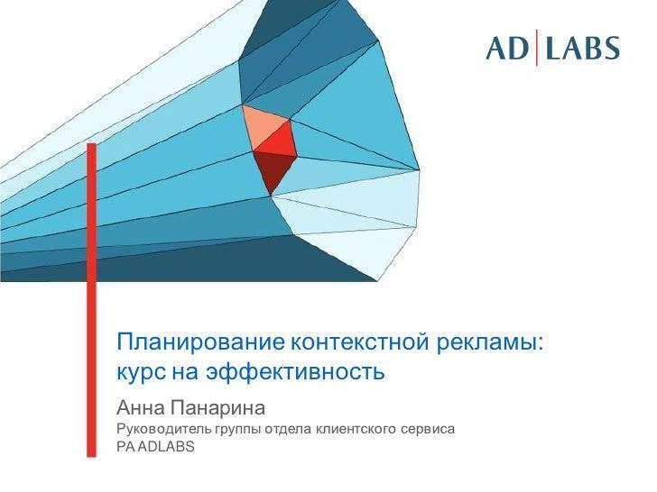 Планирование контекстной рекламы:курс на эффективностьАнна ПанаринаРуководитель группы отдела клиентского сервисаРА ADLABS