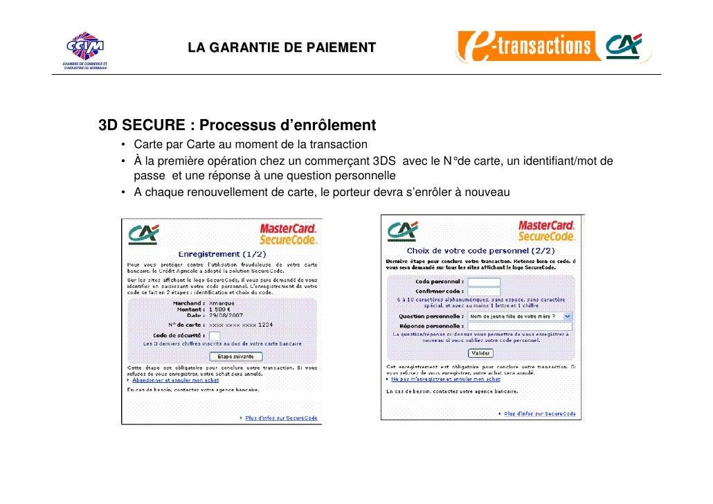 LA GARANTIE DE PAIEMENT     3D SECURE : Processus d'enrôlement   • Carte par Carte au moment de la transaction   • À la pr...