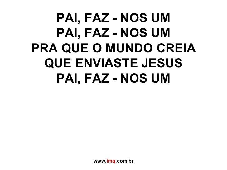 PAI, FAZ - NOS UM PAI, FAZ - NOS UM PRA QUE O MUNDO CREIA QUE ENVIASTE JESUS PAI, FAZ - NOS UM www. imq .com.br