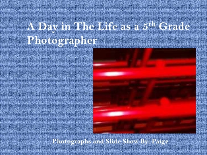 A Day in The Life as a 5th GradePhotographer    Photographs and Slide Show By: Paige