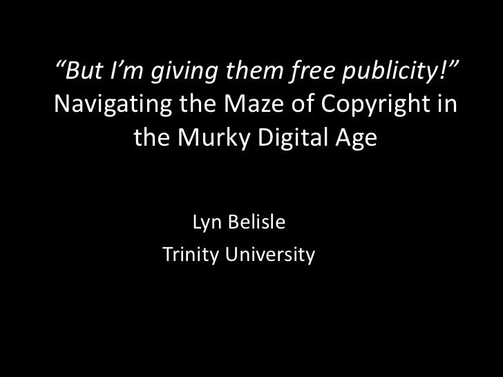 """""""But I'm giving them free publicity!""""Navigating the Maze of Copyright in       the Murky Digital Age             Lyn Belis..."""