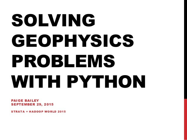 SOLVING GEOPHYSICS PROBLEMS WITH PYTHON PAIGE BAILEY SEPTEMBER 29, 2015 STRATA + HADOOP WORLD 2015