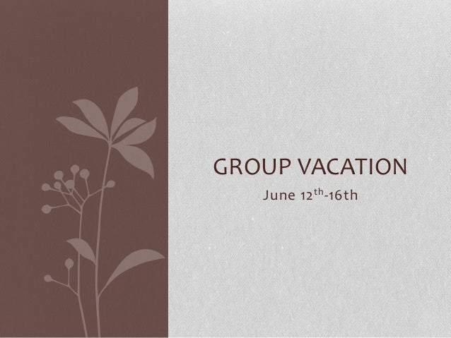 GROUP VACATION June 12 th -16th