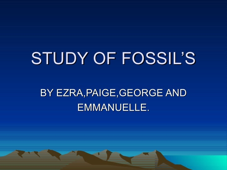 STUDY OF FOSSIL'SBY EZRA,PAIGE,GEORGE AND      EMMANUELLE.