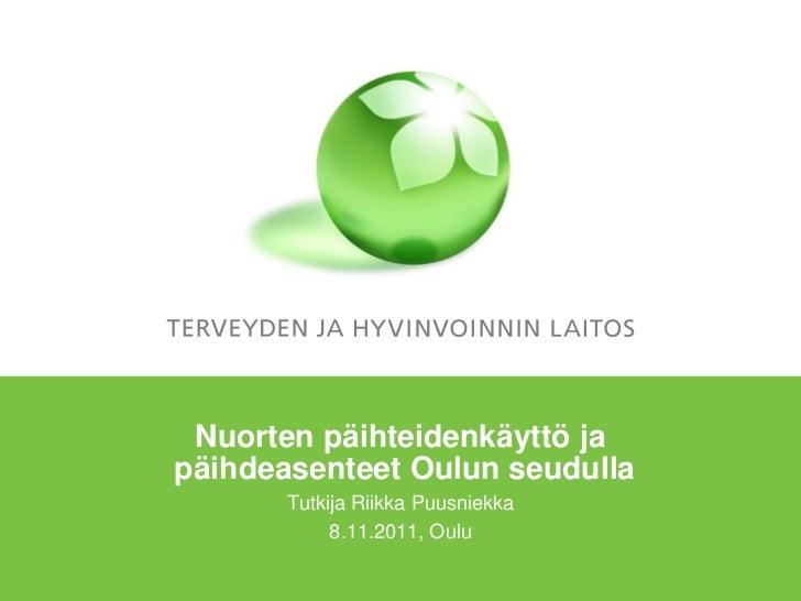 Nuorten päihteidenkäyttö japäihdeasenteet Oulun seudulla       Tutkija Riikka Puusniekka            8.11.2011, Oulu