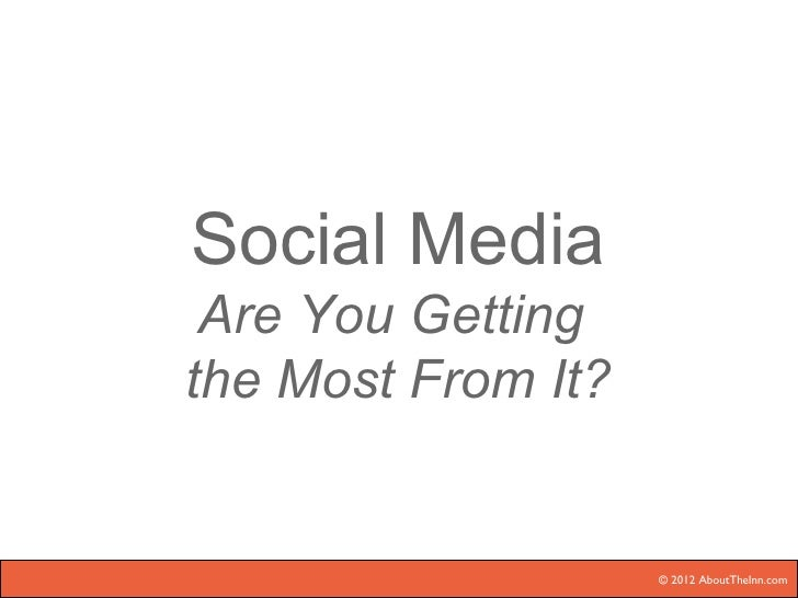 Social Media Are You Gettingthe Most From It?                    © 2012 AboutTheInn.com