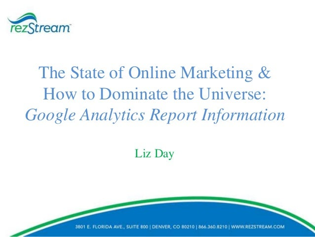 The State of Online Marketing & How to Dominate the Universe: Google Analytics Report Information Liz Day