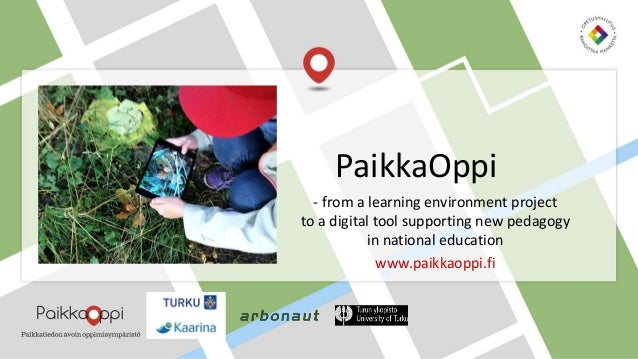 - from a learning environment project to a digital tool supporting new pedagogy in national education www.paikkaoppi.fi Pa...