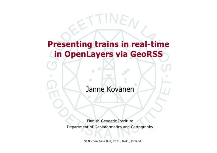 Presenting trains in real-time in OpenLayers via GeoRSS             Janne Kovanen             Finnish Geodetic Institute  ...