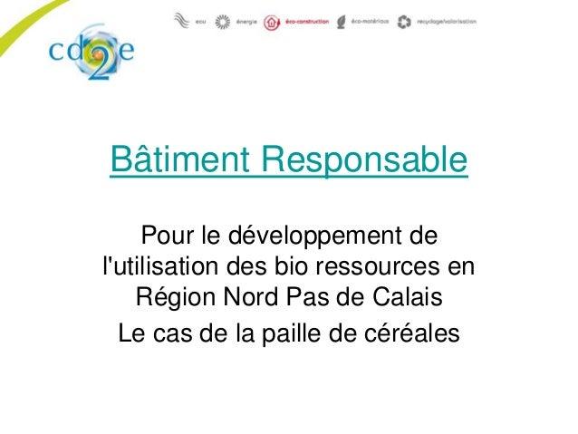 Bâtiment Responsable Pour le développement de l'utilisation des bio ressources en Région Nord Pas de Calais Le cas de la p...