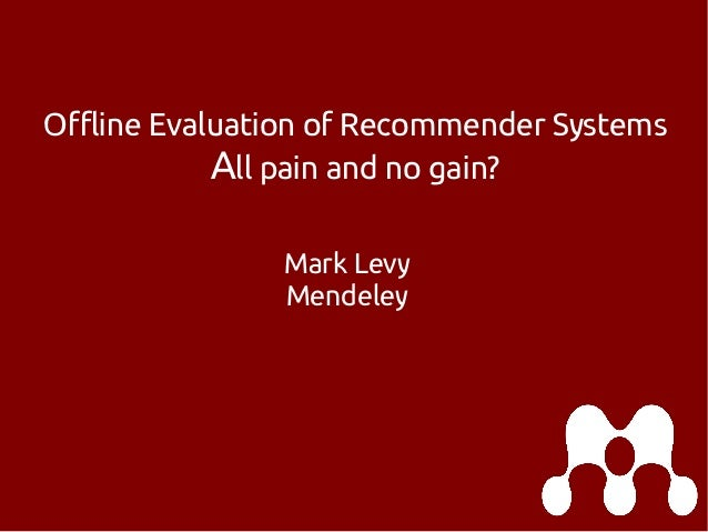 Offline Evaluation of Recommender Systems All pain and no gain? Mark Levy Mendeley
