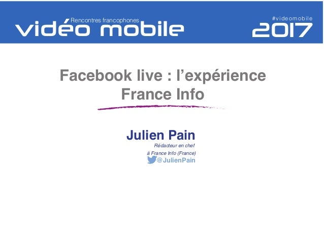 Facebook live : l'expérience France Info #videomobileRencontres francophones Julien Pain Rédacteur en chef à France Info (...